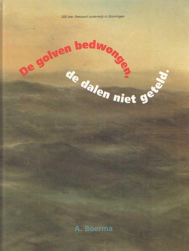 BOERMA, A. - De golven bedwongen, de dalen niet geteld. 200 jaar Zeevaart onderwijs in Groningen..