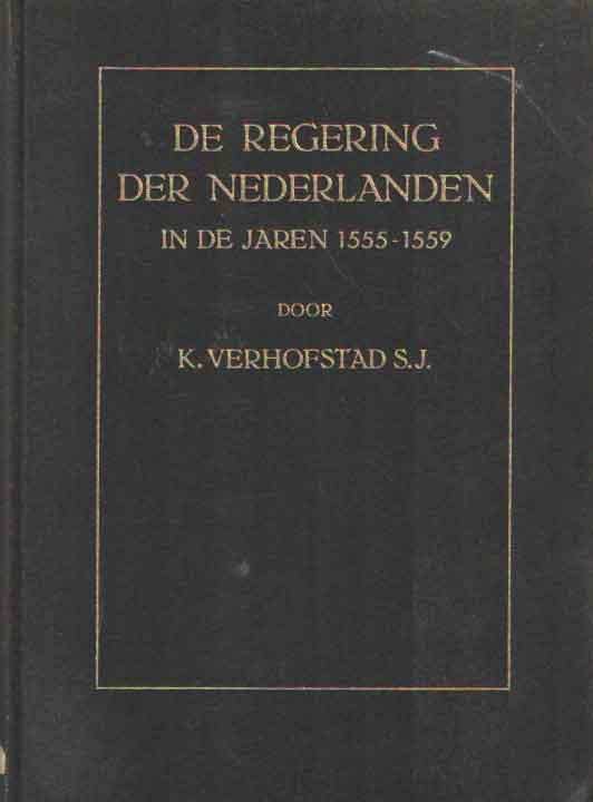 VERHOFSTAD, K. - De regering der Nederlanden in de jaren 1555-1559.