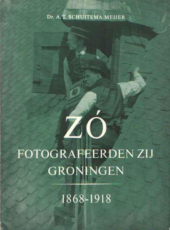 SCHUITEMA MEIJER, A.T. - Zó fotografeerden zij Groningen 1868-1918.