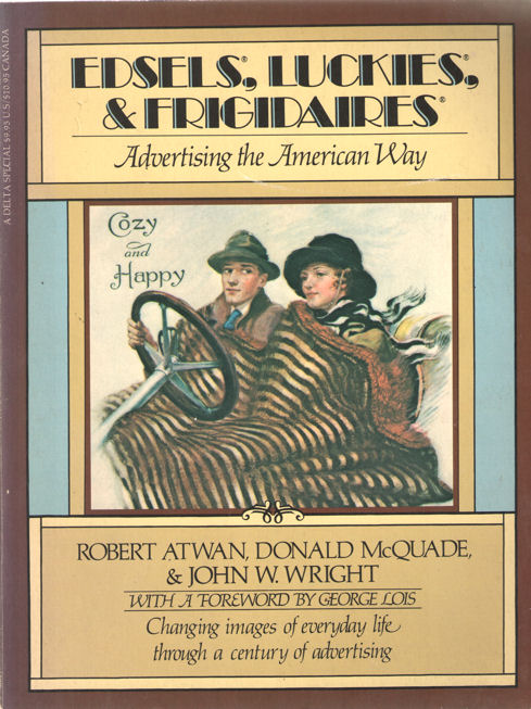 ATWAN, ROBERT , DONALS MCQUADE & JOHN W. WRIGHT - Edsels, Luckies, & Frigidaires. Advertising teh American Way.