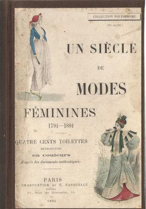 - Un siècle de modes féminines 1794 - 1894. Quatre cents toilettes.