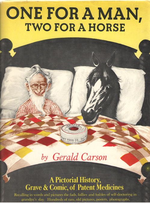 CARSON, GERALD - One for a man, two for a horse. A pictorial history, Grave & Comic, of Patent Medicines.