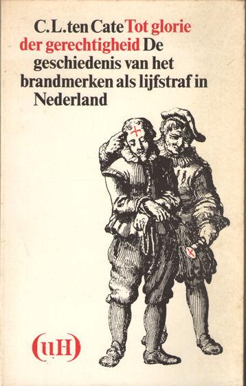 CATE, C.L. TEN (SAMENSTELLER) - Tot glorie der gerechtigheid. De geschiedenis van het brandmerken als lijfstraf in Nederland.