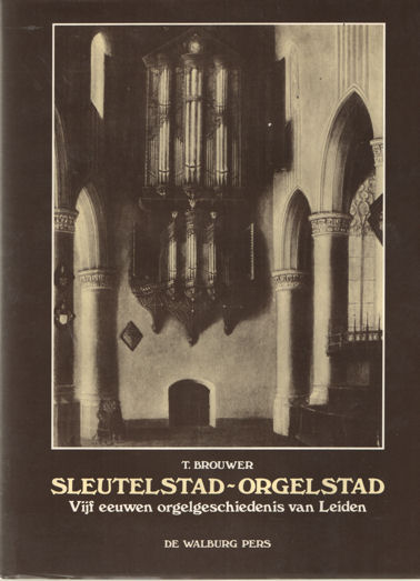 BROUWER, T. - Sleutelstad-orgelstad. Vijf eeuwen orgelgeschiedenis van Leiden.