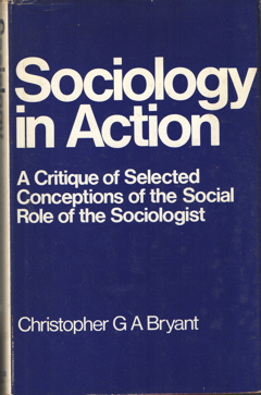 BRYANT, CHRISTOPHER G.A. - Sociology in Action. A Critique of Selected Conceptions of the Social Role on the Sociologist.