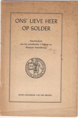 BROEKE, LEONARDUS VAN DEN - Ons' lieve heer op solder. Geschiedenis van het schuilkerkje 't  Haantje en Museum Amstelkring.