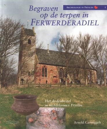 CARMIGGELT, ARNOLD - Begraven op de terpen in Ferwerderadiel. Het dodenbestel in middeleeuws Fryslân 400-1200.