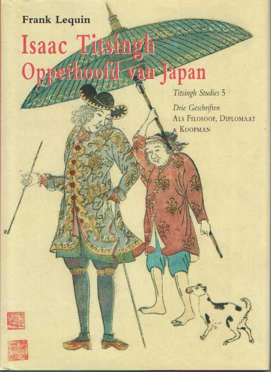 LEQUIN, FRANK - Isaac Titsingh Opperhoofd van Japan. Drie geschriften. Als filosoof, diplomaat en koopman.