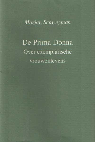 SCHWEGMAN, MARJAN - De Prima Donna. Over exemplarische vrouwenlevens.