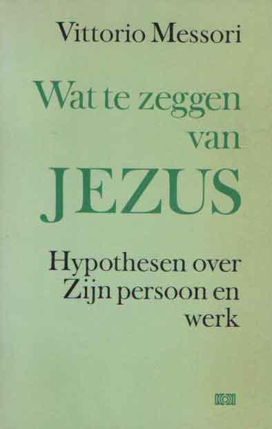 MESSORI, VITTORIO - Wat te zeggen van Jezus. Hypothesen over zijn persoon en werk. Ingeleid door Malcolm Muggeridge.