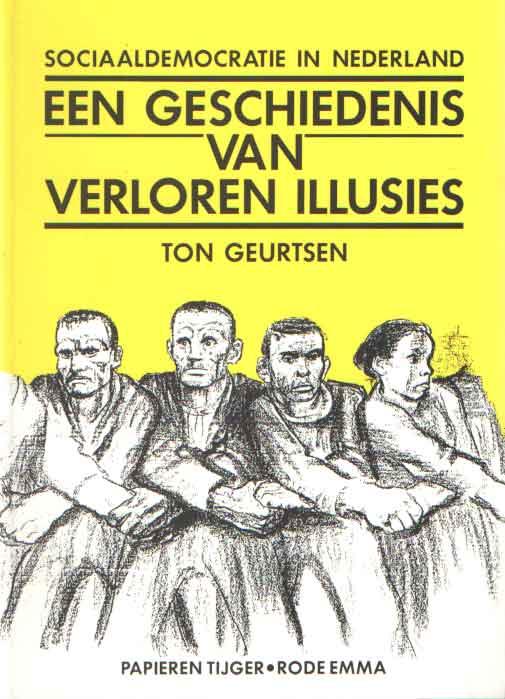 GEURTSEN, TON - Een geschiedenis van verloren illusies. Sociaaldemocratie in Nederland.