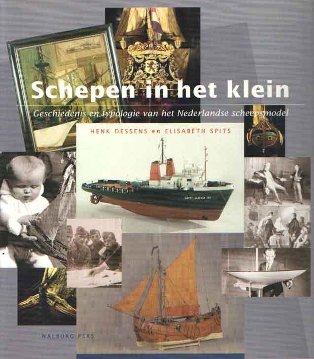 DESSENS, HENK - ELISABETH SPITS - Schepen in het klein - geschiedenis en typologie van het Nederlandse scheepsmodel.