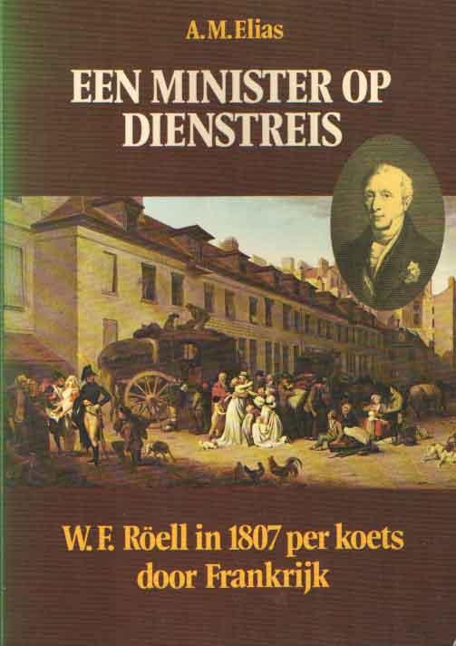 ELIAS, A.M. - Een minister op dienstreis. W.F. Röell in 1807 per koets door Frankrijk. Een reisverhaal ingeleid en bewerkt door.