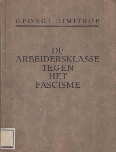 DIMITROFF, GEORGI - De Arbeidersklasse tegen het Fascisme. Referaat en slotwoord bij het 2e punt van de agenda van het kongres: Het offensief van het fascisme en de taak van de kommunistische internationale in de strijd om de eenheid van de arbeidersklasse tegen het fascisme.