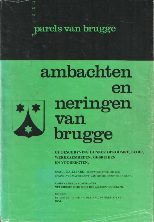 GAILLIARD, J. - Ambachten en neringen van Brugge, of de beschryving hunner opkoomst, bloei, werkzaemheden, gebruiken en voorregten.