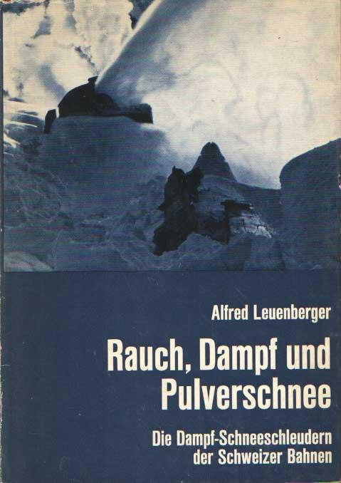 LEUENBERGER, ALFRED - Rauch, Dampf und Pulverschnee. Die Dampfschneeschleudern der Schweizer Bahnen.