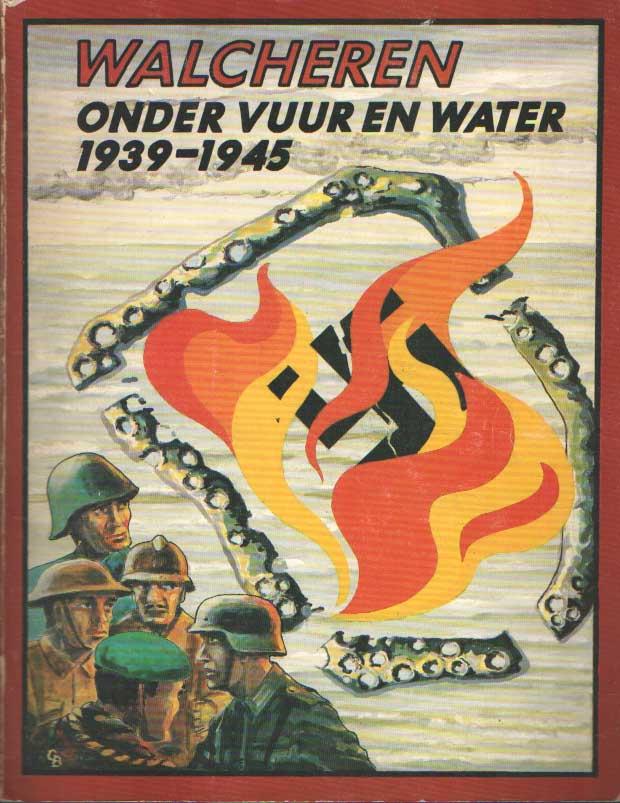 DIJK, A.H. VAN E.A. - Walcheren onder vuur en water 1939 - 1945.