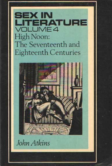 ATKINS, JOHN - Sex in Literature. Volume 4. High Noon: The Seventeenth Century and Eighteenth Century.