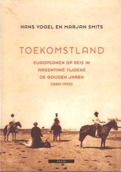 VOGEL, HANS & MARJAN SMITS - Toekomstland. Europeanen op reis in Argentinië tijdens de gouden jaren (1880-1930).