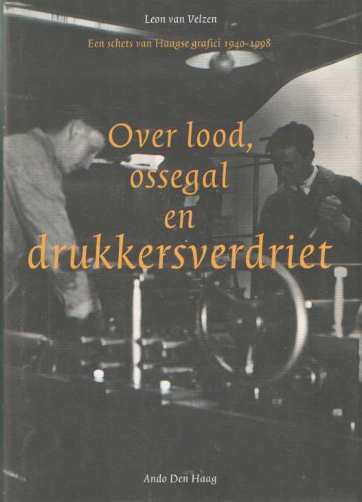 VELZEN, LEON VAN - Over lood, ossegal en drukkersverdriet Een schets van Haagse grafici 1940-1998.