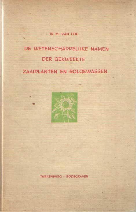 EDE, M. VAN - De wetenschappelijke namen der gekweekte zaaiplanten en bolgewassen.
