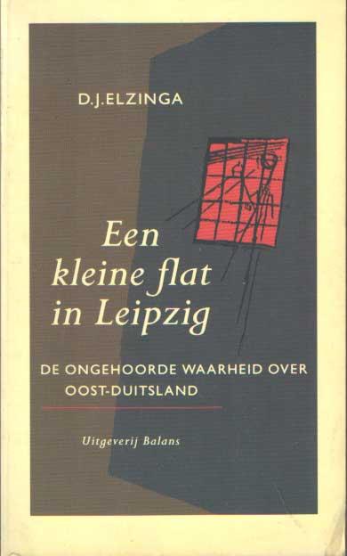 ELZINGA, D. J. - Een kleine flat in Leipzig. De ongehoorde waarheid over Oost-Duitsland.