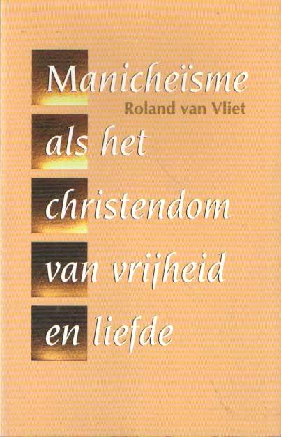 VLIET, ROLAND VAN - Het Manicheïsme als het christendom van vrijheid en liefde.