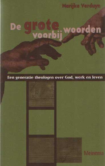 VERDUIJN, MARIJKE - De grote woorden voorbij. Een generatie theologen over God, werk en leven.
