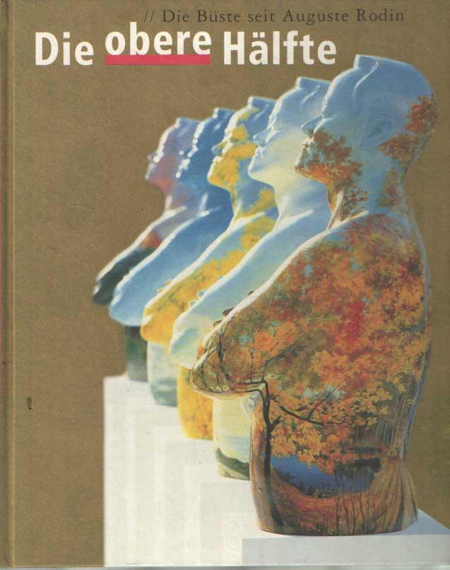 BRUNNER, DIETER U.A. - Die obere Hälfte: Die Büste von Auguste Rodin bis heute.