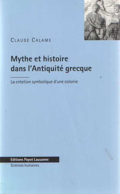 CALAME, CLAUDE - Mythe et Histoire dans l'Antiquité grecque La création symbolique d'une colonie.