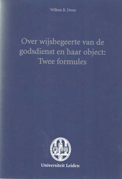 DREES, WILLEM B. - Over wijsbegeerte van de godsdienst en haar object: Twee formules. Rede uitgesproken ter gelegenheid van de aanvaarding van het ambt van hoogleraar in de wijsbegeerte van de godsdienst, zedekunde en encyclopedie der godgeleerdheid, aan de Universiteit Leiden op dinsdag 4 juni 2002.
