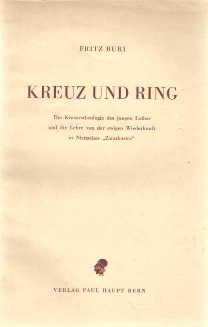 BURI, FRITZ - Kreuz und Ring - Die Kreuzestheologie des jungen Luther und die Lehre von der ewigen Wiederkunft in Nietzsches Zarathustra.