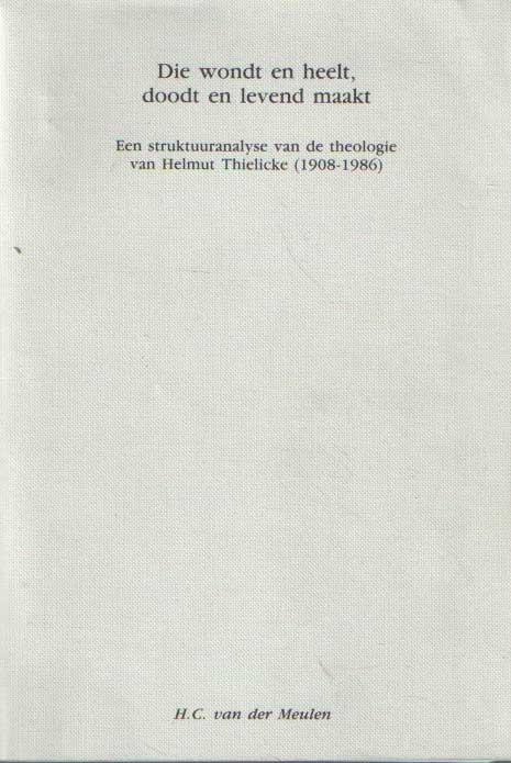 MEULEN, H.C. VAN DER - Die wondt en heelt, doodt en levend maakt. Een struktuuranalyse van de theologie van Helmut Thielicke (1908-1986). Een onderzoek naar de struktuur en de funktie van de relatie wet-evangelie in de theologie van Helmut Thielicke, toegespitst op de problematiek van dood en leven.