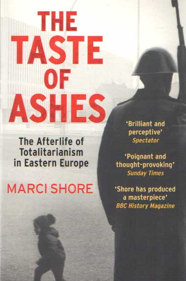 SHORE, MARCI - The Taste of Ashes: The Afterlife of Totalitarianism in Eastern Europe.