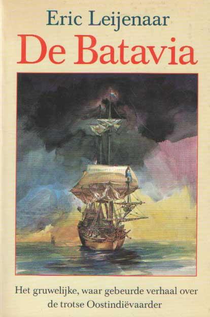LEIJENAAR, ERIC - De Batavia. Het gruwelijke, waar gebeurde verhaal over de trotse Oostindiëvaarder.