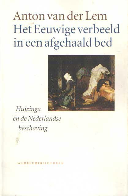 LEM, ANTON VAN DER - Het eeuwige verbeeld in een afgehaald bed. Huizinga en de Nederlandse beschaving..