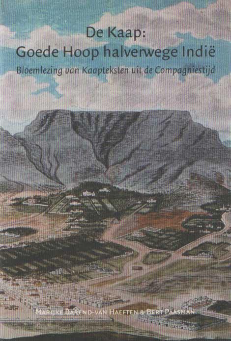 BAREND-VAN HAEFTEN, MARIJKE. / PAASMAN, B. - De Kaap: Goede Hoop halverwege Indie. Bloemlezing van Kaapteksten uit de Compagniestijd..