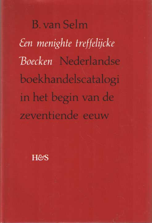 SELM, B. VAN - Een menighte treffelijcke Boecken. Nederlandse boekhandelscatalogi in het begin van de zeventiende eeuw. With a summary in English..