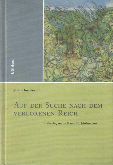 SCHNEIDER, JENS - Auf der Suche nach dem verlorenen Reich. Lotharingien im 9. und 10. Jahrhundert.