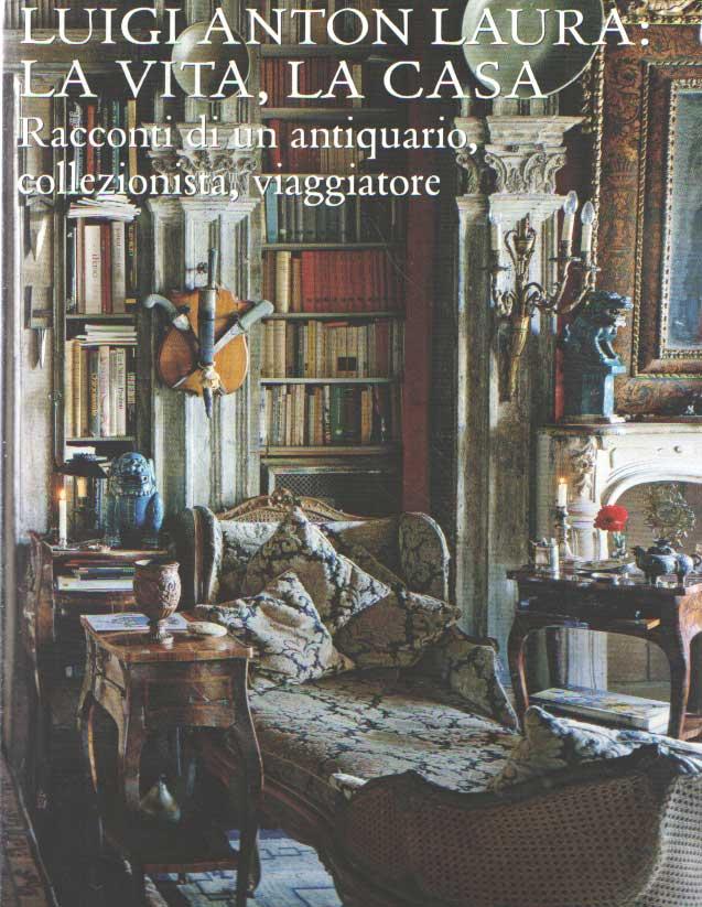 LAURA, LUIGI ANTON - La vita, la casa. Raconti di un antiquario, collezionista, viaggiatore.