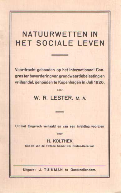 LESTER, W.R. - Natuurwetten in het sociale leven. Voordracht gehouden op het Internationaal Congres ter bevordering van grondwaardebelasting en vrijhandel, gehouden te Kopenhagen in Juli 1926. Uit het Engelsch vertaald en van een inleiding voorzien door H. Kolthek.