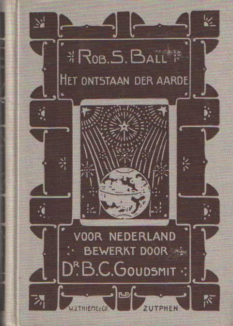 BALL, ROB S. - Het ontstaan der aarde. Voor Nederland bewerkt door Dr. B. Goudsmit.