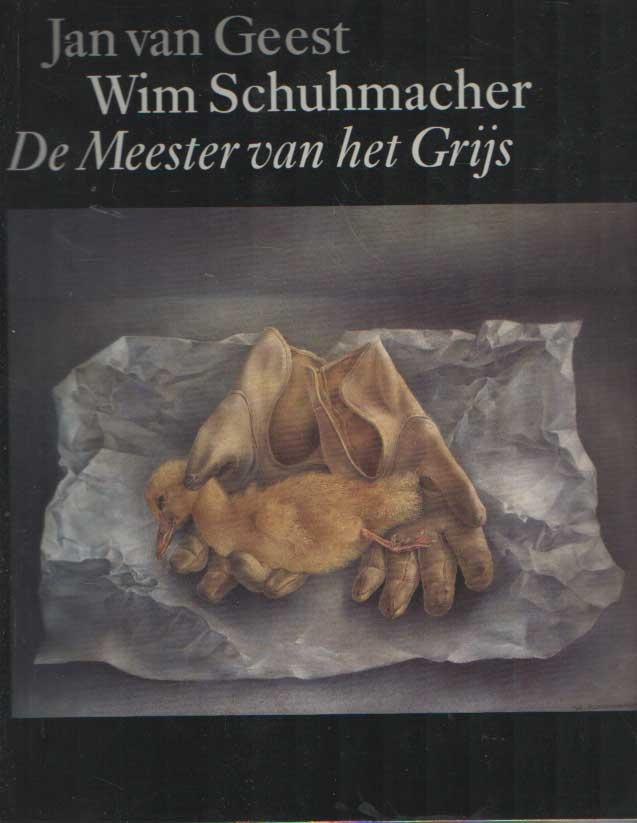 GEEST, JAN VAN - Wim Schuhmacher. De Meester van het Grijs. Een studie over leven en werk van de schilder W. Schumacher, 1894-1986, gevolgd door een oeuvrecatalogus alsmede documentatie.