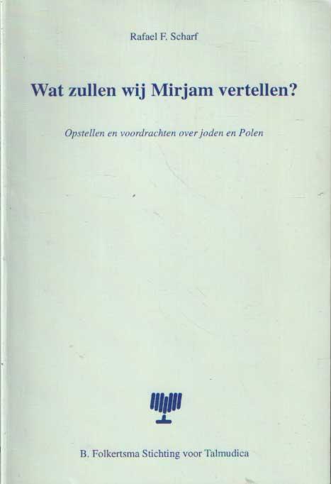 SCHARF, RAFAEL F. - Wat zullen wij Mirjam vertellen? Opstellen en voordrachten over joden en Polen.