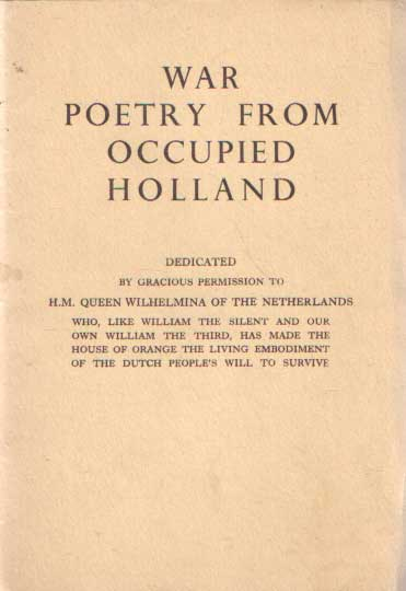 - War poetry from occupied Holland. Dedicated by gracious permission to H.M. Queen Wilhelmina of the Netherlands who, like William the Silent and our own William the Third, has made the House of Orange the living embodiment of the Dutch people's will to survive. Voorwoord: G. Bolkestein. Vertaald: E. Prins and C.M. MacInnes.