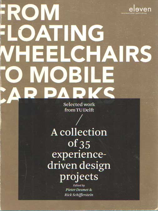 DESMET, PIETER & RICK SCHIFFERSTEIN (RED.) - From Floating Wheelchairs to Mobile Car Parks: A Collection of 35 Experience-Driven Design Projects. Selected work from TU Delft.