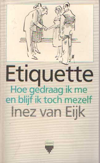 EIJK, INEZ VAN - Etiquette, hoe gedraag ik me en blijf toch mezelf.