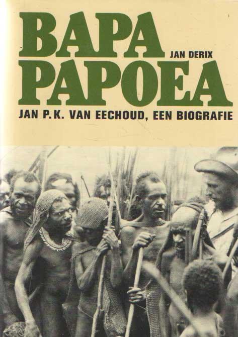 DERIX, JAN - Bapa Papoea. Jan P.K. van Eechoud, een biografie.