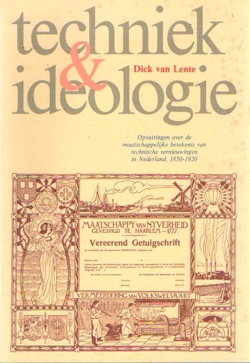 LENTE, DICK VAN - Techniek en ideologie. Opvattingen over de maatschappelijke betekenis van technische vernieuwingen in Nederland 1850-1920.