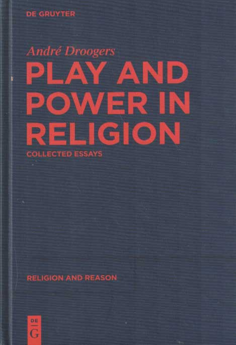DROOGERS, ANDRÉ - Play and Power in Religion. Collected Essays .
